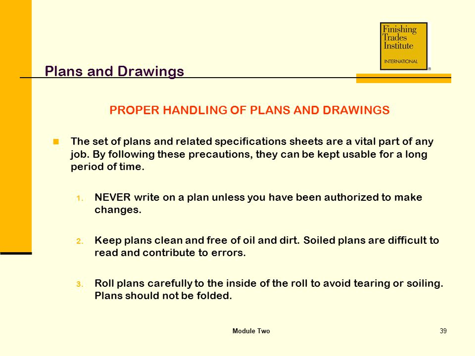 Module Two39 Plans and Drawings PROPER HANDLING OF PLANS AND DRAWINGS The set of plans and related specifications sheets are a vital part of any job.