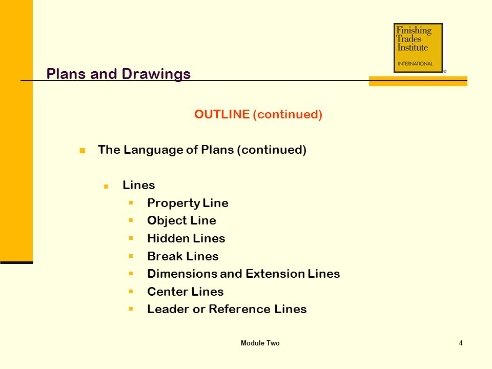Module Two4 Plans and Drawings OUTLINE (continued) The Language of Plans (continued) Lines  Property Line  Object Line  Hidden Lines  Break Lines
