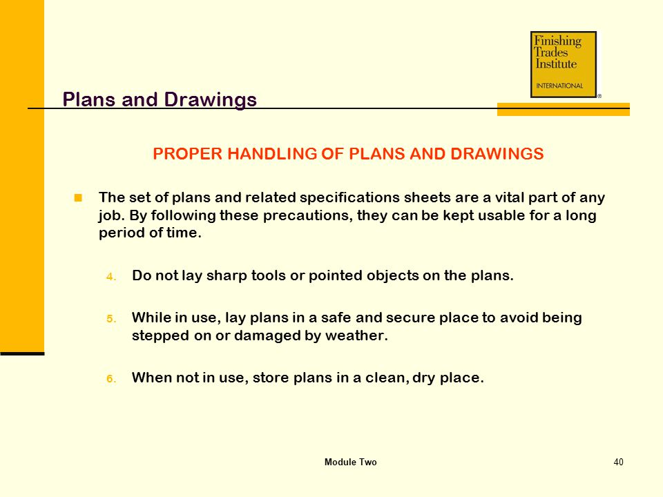 Module Two40 Plans and Drawings PROPER HANDLING OF PLANS AND DRAWINGS The set of plans and related specifications sheets are a vital part of any job.