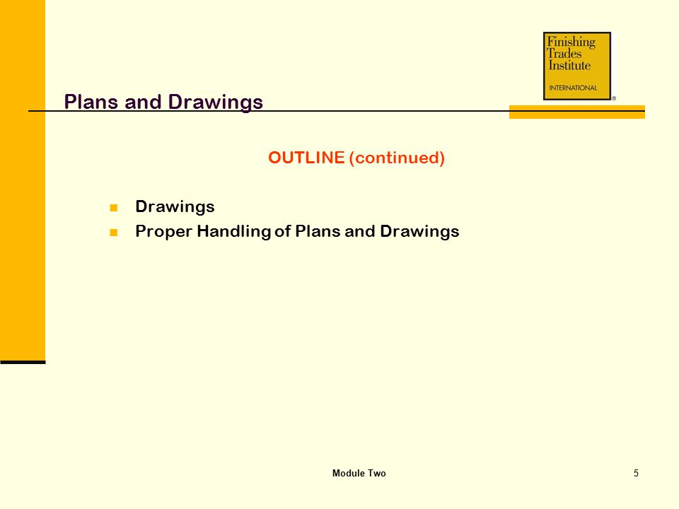 Module Two5 Plans and Drawings OUTLINE (continued) Drawings Proper Handling of Plans and Drawings