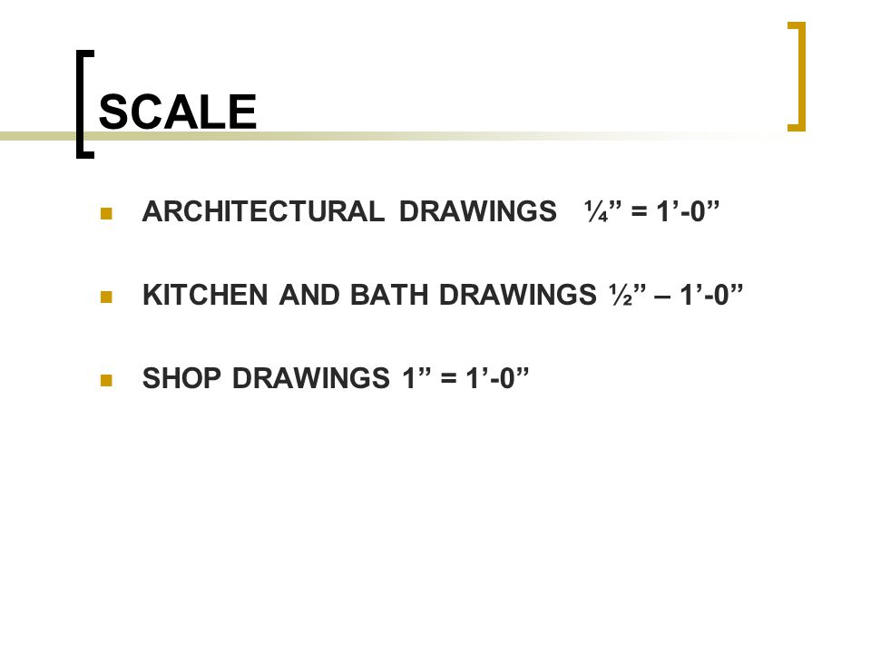 SCALE ARCHITECTURAL DRAWINGS ¼ = 1'-0 KITCHEN AND BATH DRAWINGS ½ – 1'-0 SHOP DRAWINGS 1 = 1'-0