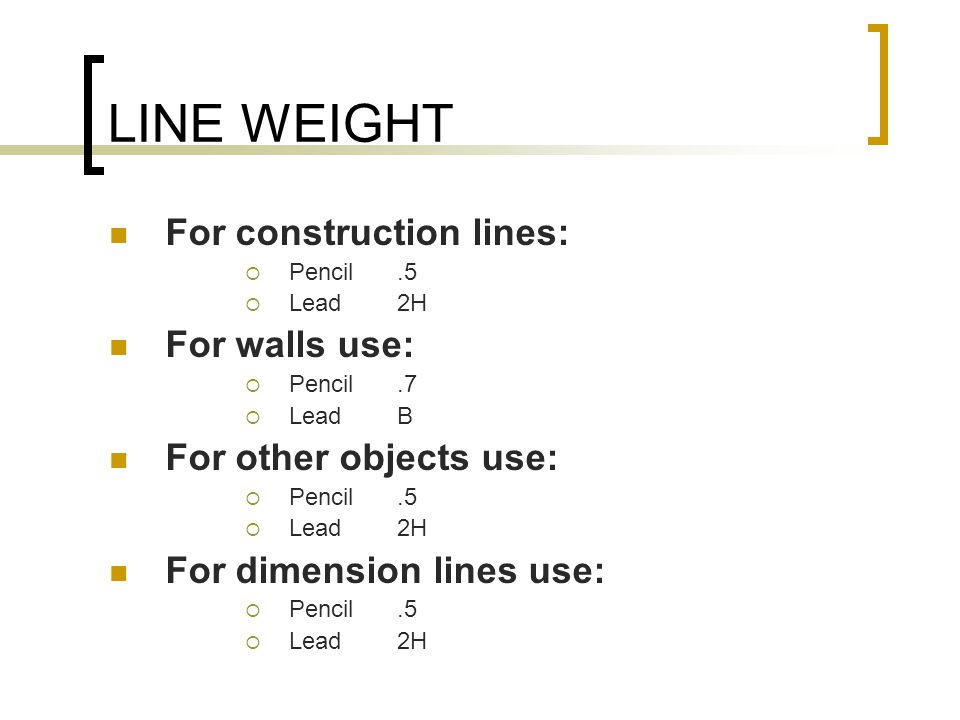 LINE WEIGHT For construction lines:  Pencil.5  Lead 2H For walls use:  Pencil.7  Lead B For other objects use:  Pencil.5  Lead 2H For dimension lines use:  Pencil.5  Lead 2H