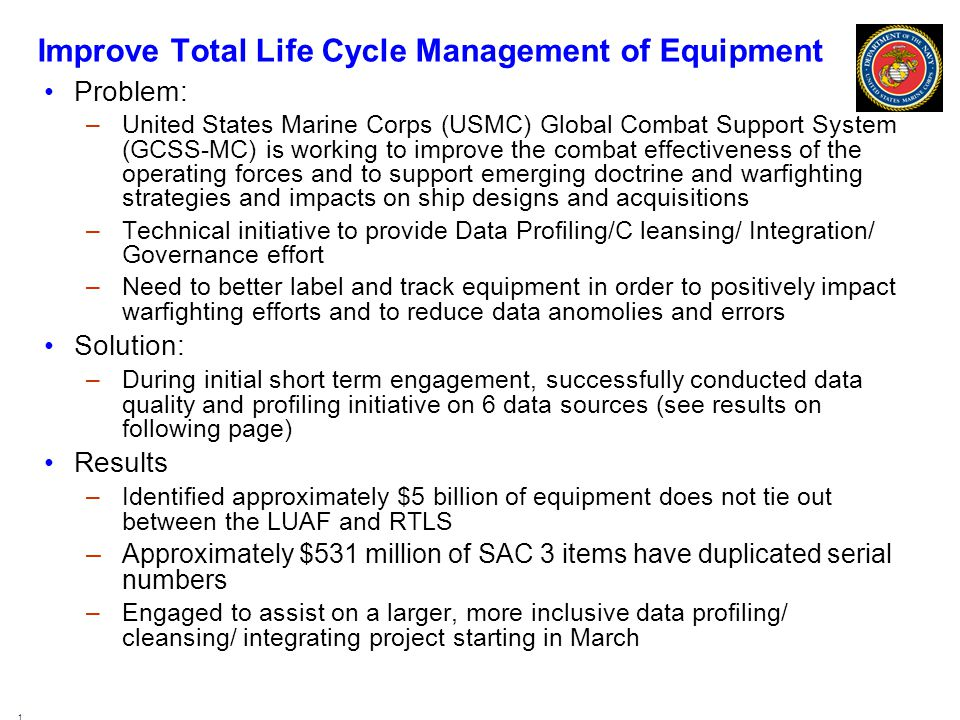 Improve Total Life Cycle Management of Equipment Problem: –United States Marine Corps (USMC) Global Combat Support System (GCSS-MC) is working to improve the combat effectiveness of the operating forces and to support emerging doctrine and warfighting strategies and impacts on ship designs and acquisitions –Technical initiative to provide Data Profiling/C leansing/ Integration/ Governance effort –Need to better label and track equipment in order to positively impact warfighting efforts and to reduce data anomolies and errors Solution: –During initial short term engagement, successfully conducted data quality and profiling initiative on 6 data sources (see results on following page) Results –Identified approximately $5 billion of equipment does not tie out between the LUAF and RTLS –Approximately $531 million of SAC 3 items have duplicated serial numbers –Engaged to assist on a larger, more inclusive data profiling/ cleansing/ integrating project starting in March 19