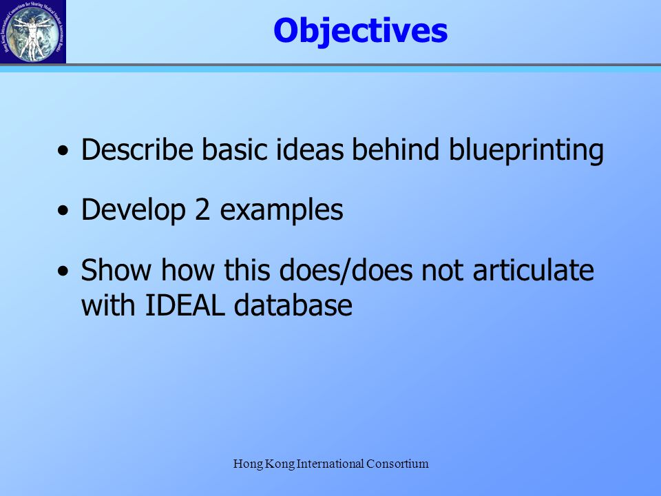 Hong Kong International Consortium Objectives Describe basic ideas behind blueprinting Develop 2 examples Show how this does/does not articulate with
