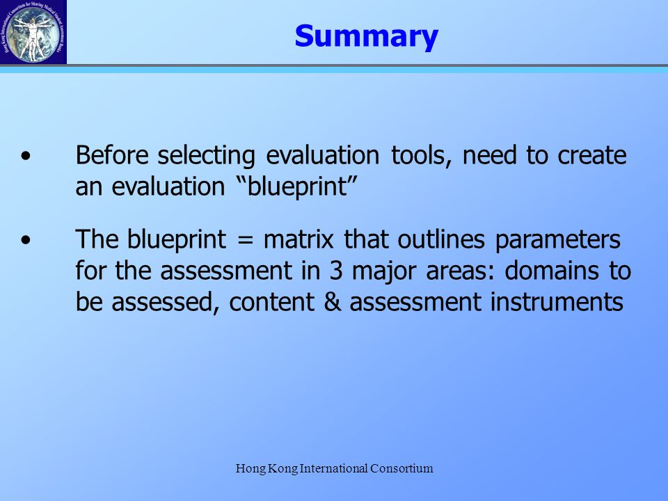 "Hong Kong International Consortium Summary Before selecting evaluation tools, need to create an evaluation ""blueprint"" The blueprint = matrix that out"