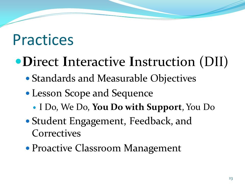 Practices Direct Interactive Instruction (DII) Standards and Measurable Objectives Lesson Scope and Sequence I Do, We Do, You Do with Support, You Do Student Engagement, Feedback, and Correctives Proactive Classroom Management 23
