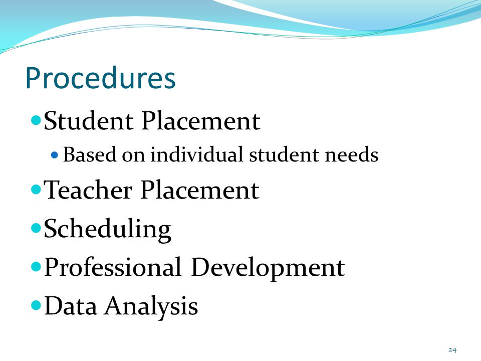 Procedures Student Placement Based on individual student needs Teacher Placement Scheduling Professional Development Data Analysis 24