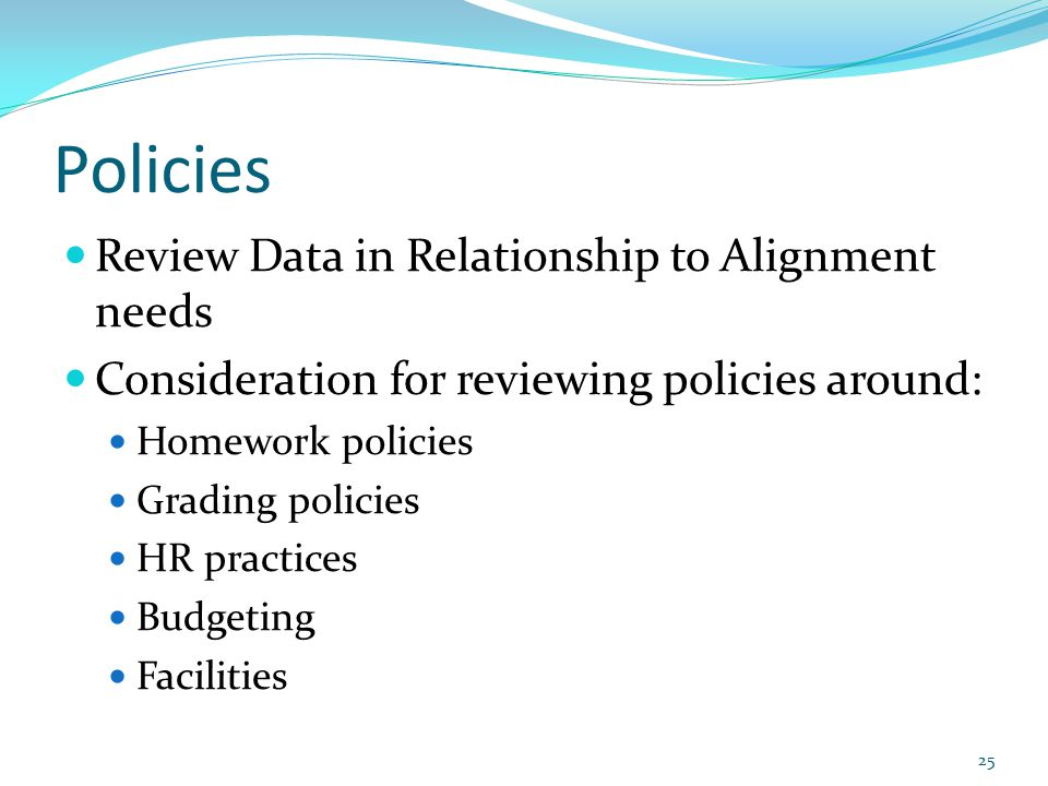 Policies Review Data in Relationship to Alignment needs Consideration for reviewing policies around: Homework policies Grading policies HR practices Budgeting Facilities 25