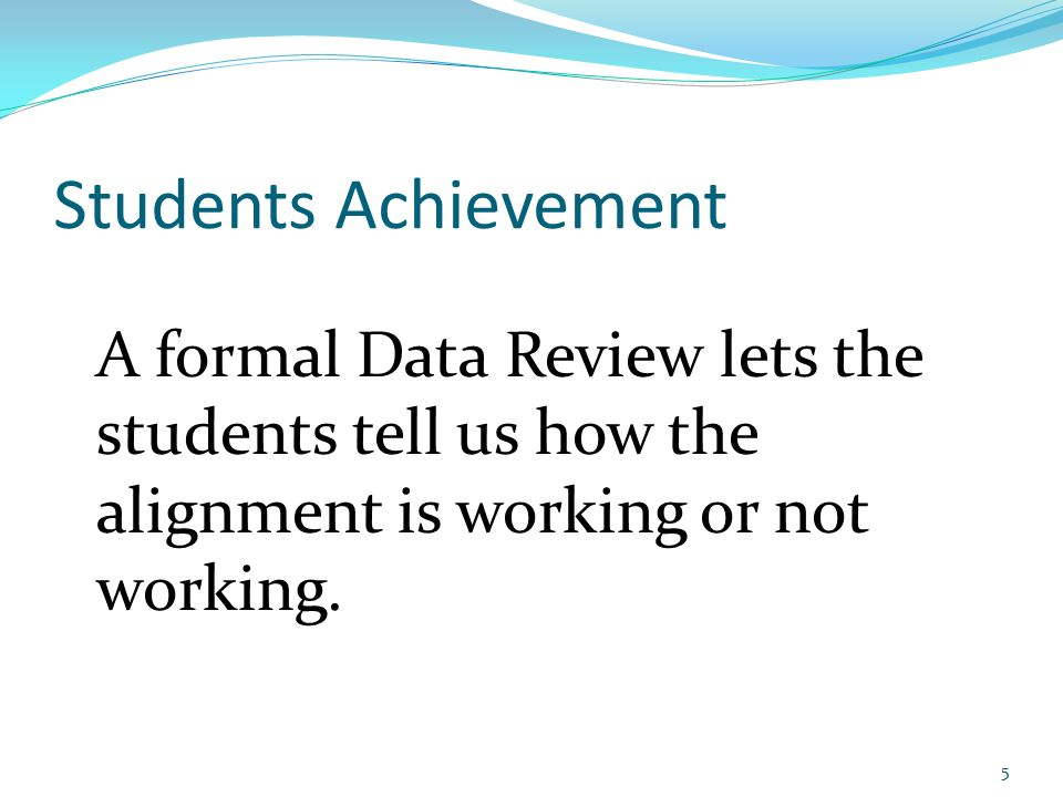 Students Achievement A formal Data Review lets the students tell us how the alignment is working or not working.