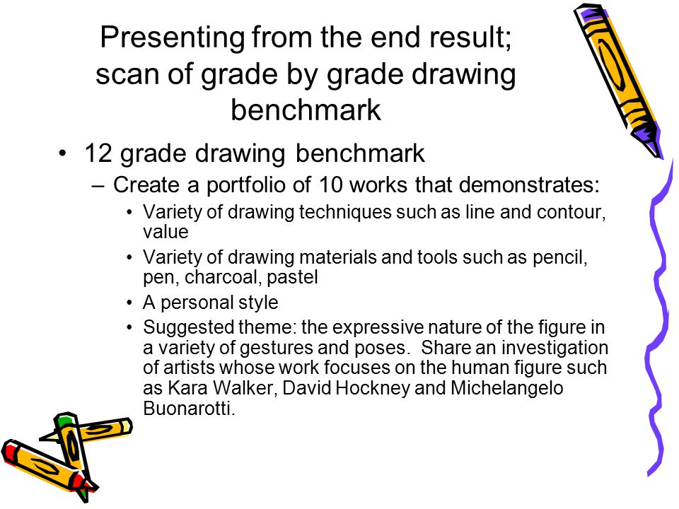Presenting from the end result; scan of grade by grade drawing benchmark 12 grade drawing benchmark –Create a portfolio of 10 works that demonstrates: Variety of drawing techniques such as line and contour, value Variety of drawing materials and tools such as pencil, pen, charcoal, pastel A personal style Suggested theme: the expressive nature of the figure in a variety of gestures and poses.