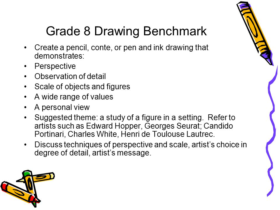 Grade 8 Drawing Benchmark Create a pencil, conte, or pen and ink drawing that demonstrates: Perspective Observation of detail Scale of objects and figures A wide range of values A personal view Suggested theme: a study of a figure in a setting.