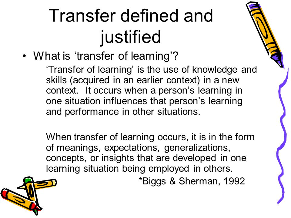Transfer defined and justified What is 'transfer of learning'.