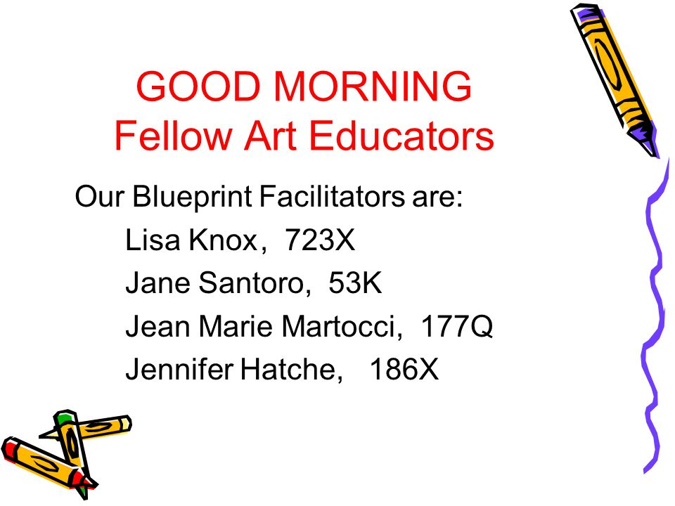 GOOD MORNING Fellow Art Educators Our Blueprint Facilitators are: Lisa Knox, 723X Jane Santoro, 53K Jean Marie Martocci, 177Q Jennifer Hatche, 186X