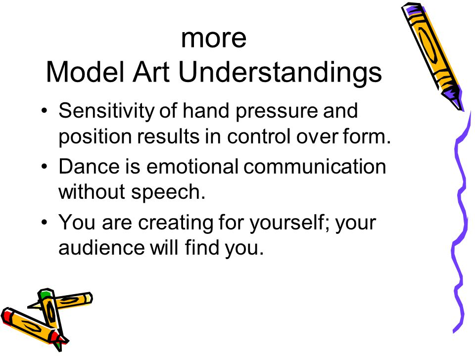 more Model Art Understandings Sensitivity of hand pressure and position results in control over form.