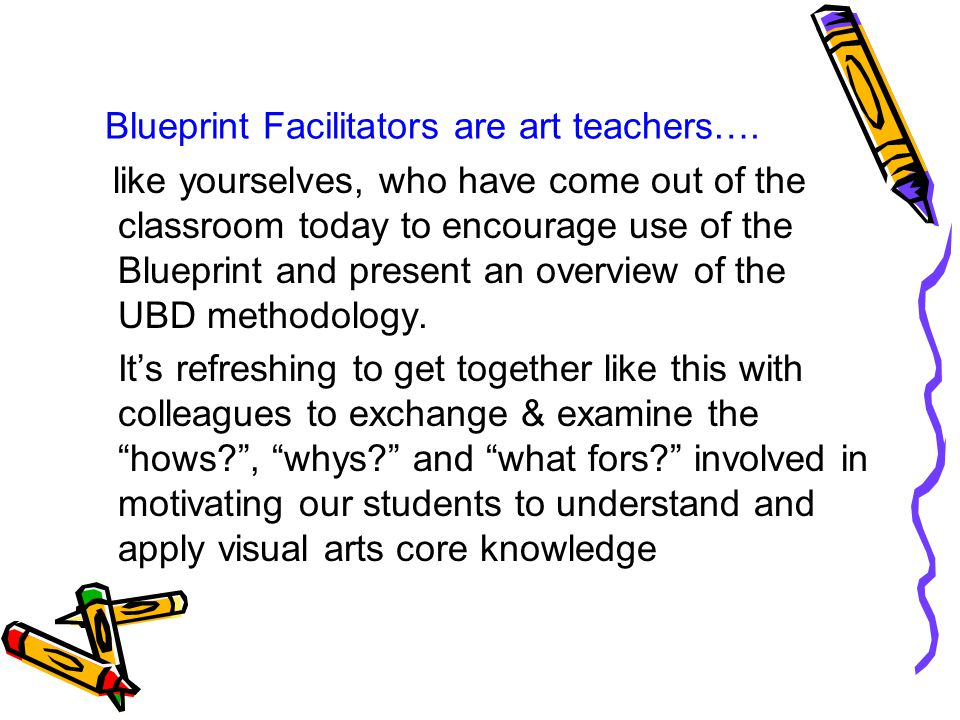 Blueprint Facilitators are art teachers…. like yourselves, who have come out of the classroom today to encourage use of the Blueprint and present an o