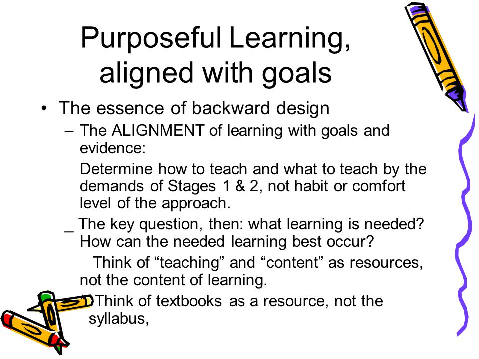 Purposeful Learning, aligned with goals The essence of backward design –The ALIGNMENT of learning with goals and evidence: Determine how to teach and what to teach by the demands of Stages 1 & 2, not habit or comfort level of the approach.