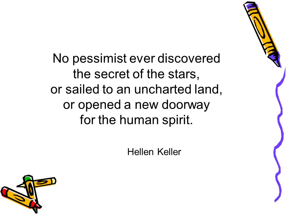 No pessimist ever discovered the secret of the stars, or sailed to an uncharted land, or opened a new doorway for the human spirit.