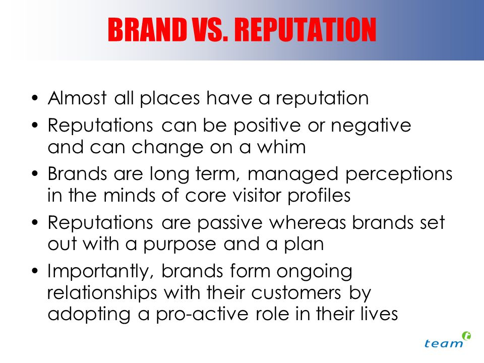 BRAND VS. REPUTATION Almost all places have a reputation Reputations can be positive or negative and can change on a whim Brands are long term, manage