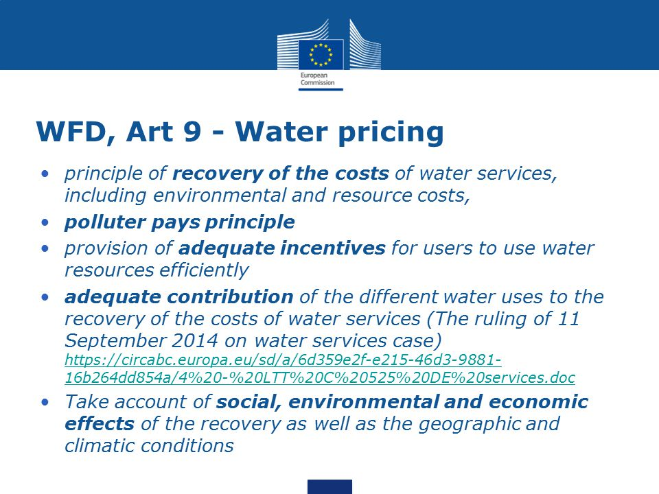 WFD, Art 9 - Water pricing principle of recovery of the costs of water services, including environmental and resource costs, polluter pays principle provision of adequate incentives for users to use water resources efficiently adequate contribution of the different water uses to the recovery of the costs of water services (The ruling of 11 September 2014 on water services case) https://circabc.europa.eu/sd/a/6d359e2f-e215-46d3-9881- 16b264dd854a/4%20-%20LTT%20C%20525%20DE%20services.doc https://circabc.europa.eu/sd/a/6d359e2f-e215-46d3-9881- 16b264dd854a/4%20-%20LTT%20C%20525%20DE%20services.doc Take account of social, environmental and economic effects of the recovery as well as the geographic and climatic conditions