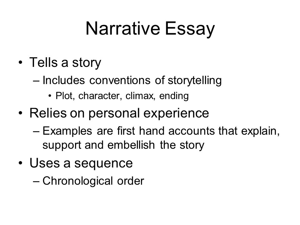 Narrative Essay Tells a story –Includes conventions of storytelling Plot, character, climax, ending Relies on personal experience –Examples are first hand accounts that explain, support and embellish the story Uses a sequence –Chronological order