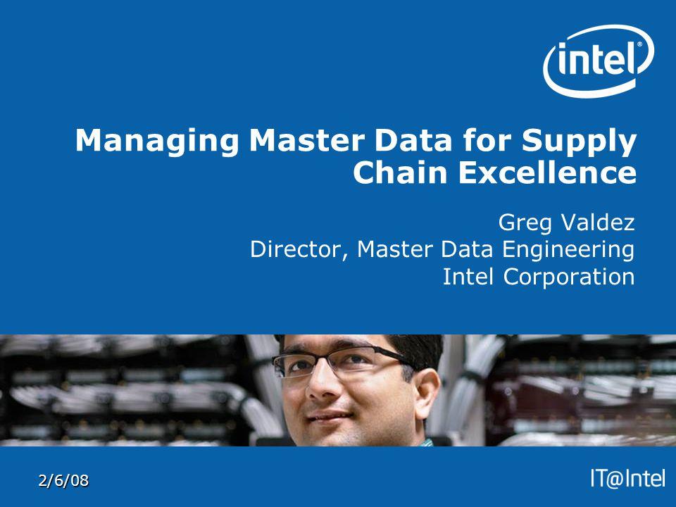 2/6/08 Managing Master Data for Supply Chain Excellence Greg Valdez Director, Master Data Engineering Intel Corporation
