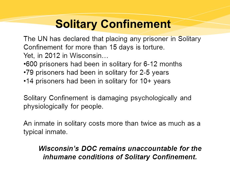 Solitary Confinement The UN has declared that placing any prisoner in Solitary Confinement for more than 15 days is torture.