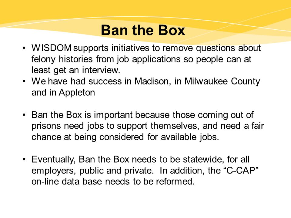 Ban the Box WISDOM supports initiatives to remove questions about felony histories from job applications so people can at least get an interview.