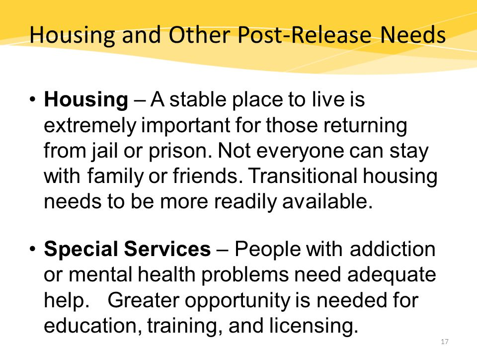 Housing and Other Post-Release Needs Housing – A stable place to live is extremely important for those returning from jail or prison.