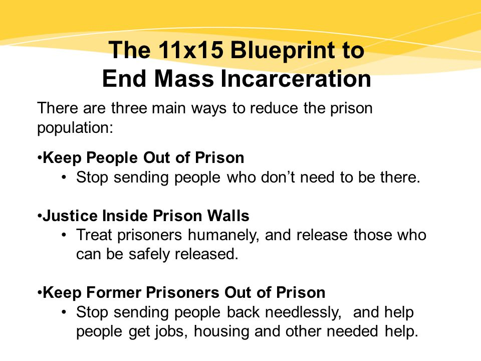 The 11x15 Blueprint to End Mass Incarceration There are three main ways to reduce the prison population: Keep People Out of Prison Stop sending people who don't need to be there.