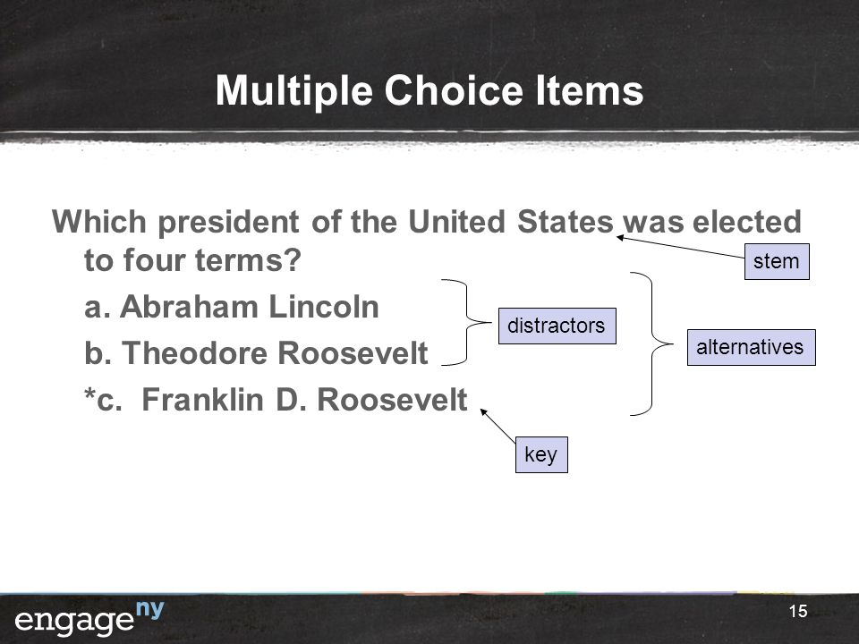 Multiple Choice Items Which president of the United States was elected to four terms? a. Abraham Lincoln b. Theodore Roosevelt *c. Franklin D. Rooseve