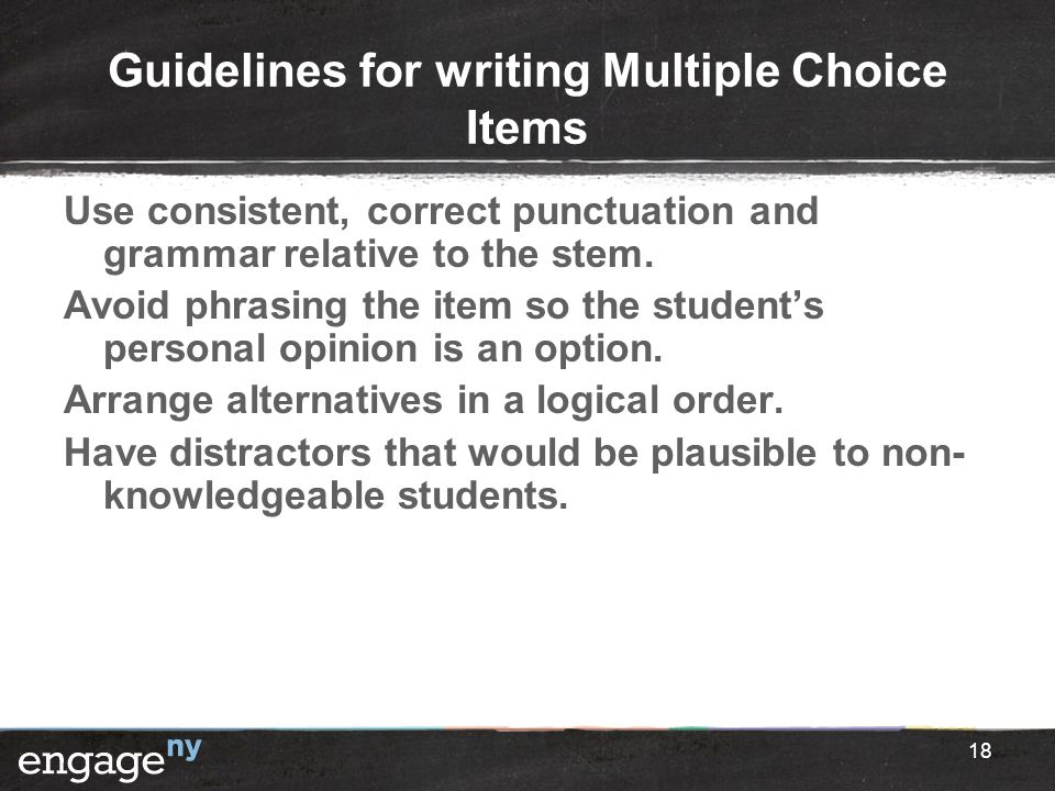 Guidelines for writing Multiple Choice Items Use consistent, correct punctuation and grammar relative to the stem. Avoid phrasing the item so the stud
