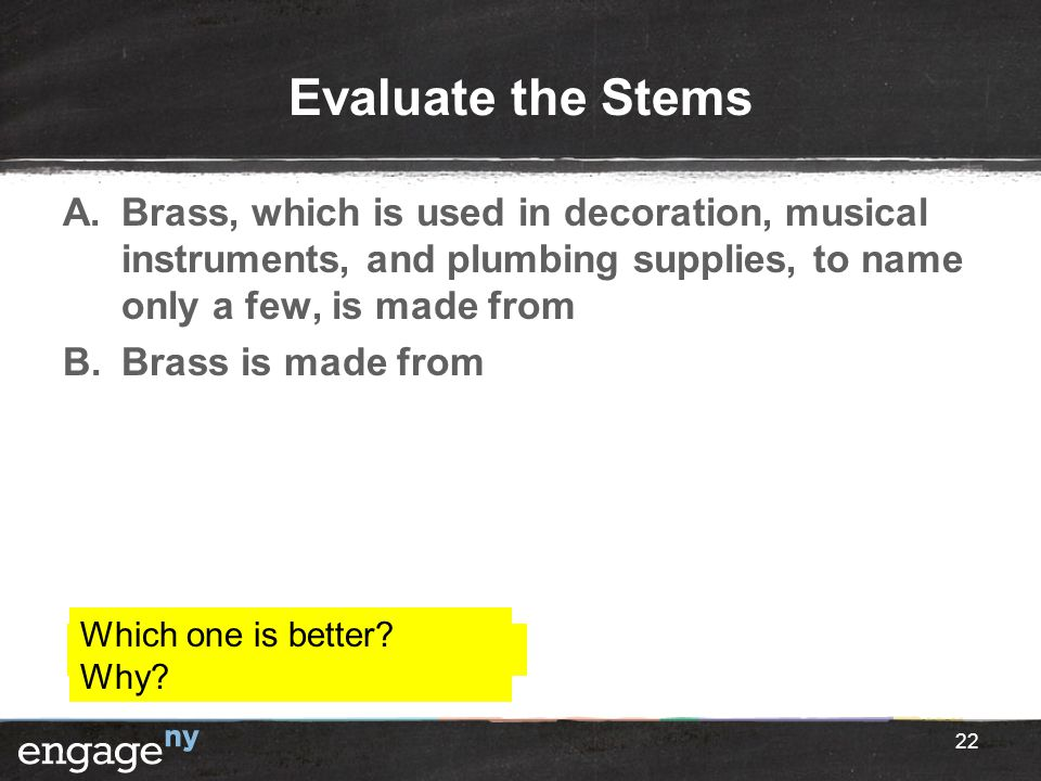 Evaluate the Stems A.Brass, which is used in decoration, musical instruments, and plumbing supplies, to name only a few, is made from B.Brass is made
