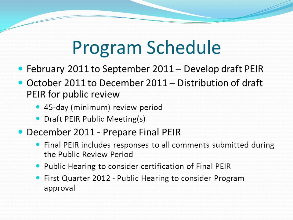Program Schedule February 2011 to September 2011 – Develop draft PEIR October 2011 to December 2011 – Distribution of draft PEIR for public review 45-day (minimum) review period Draft PEIR Public Meeting(s) December 2011 - Prepare Final PEIR Final PEIR includes responses to all comments submitted during the Public Review Period Public Hearing to consider certification of Final PEIR First Quarter 2012 - Public Hearing to consider Program approval