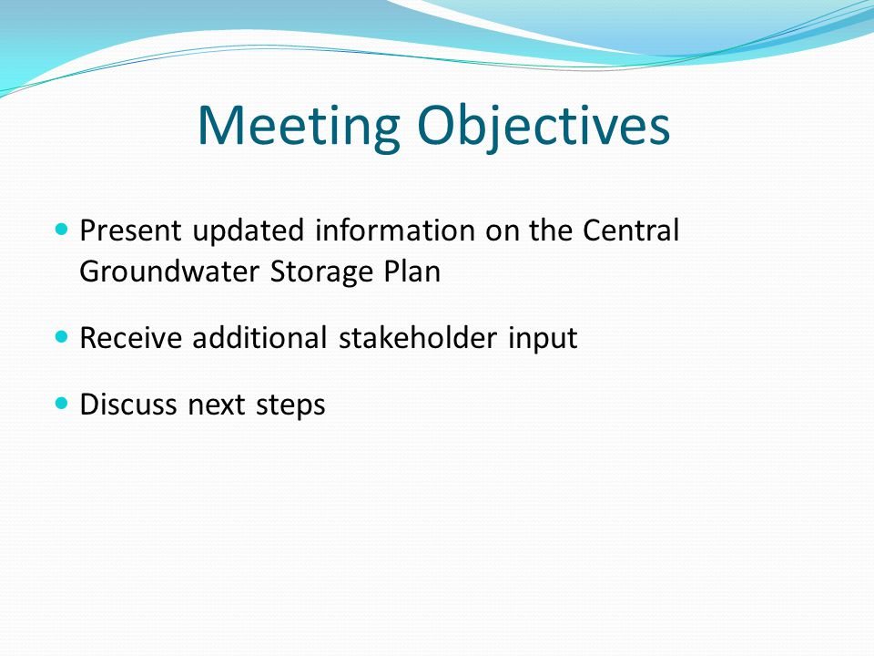 Present updated information on the Central Groundwater Storage Plan Receive additional stakeholder input Discuss next steps Meeting Objectives