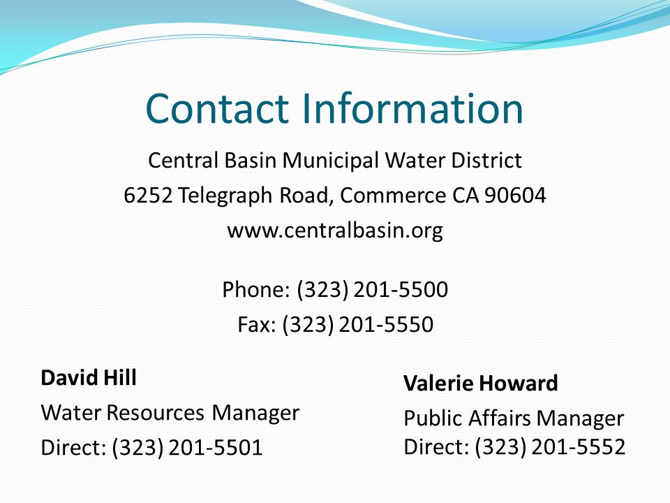 Contact Information David Hill Water Resources Manager Direct: (323) 201-5501 Valerie Howard Public Affairs Manager Direct: (323) 201-5552 Central Basin Municipal Water District 6252 Telegraph Road, Commerce CA 90604 www.centralbasin.org Phone: (323) 201-5500 Fax: (323) 201-5550
