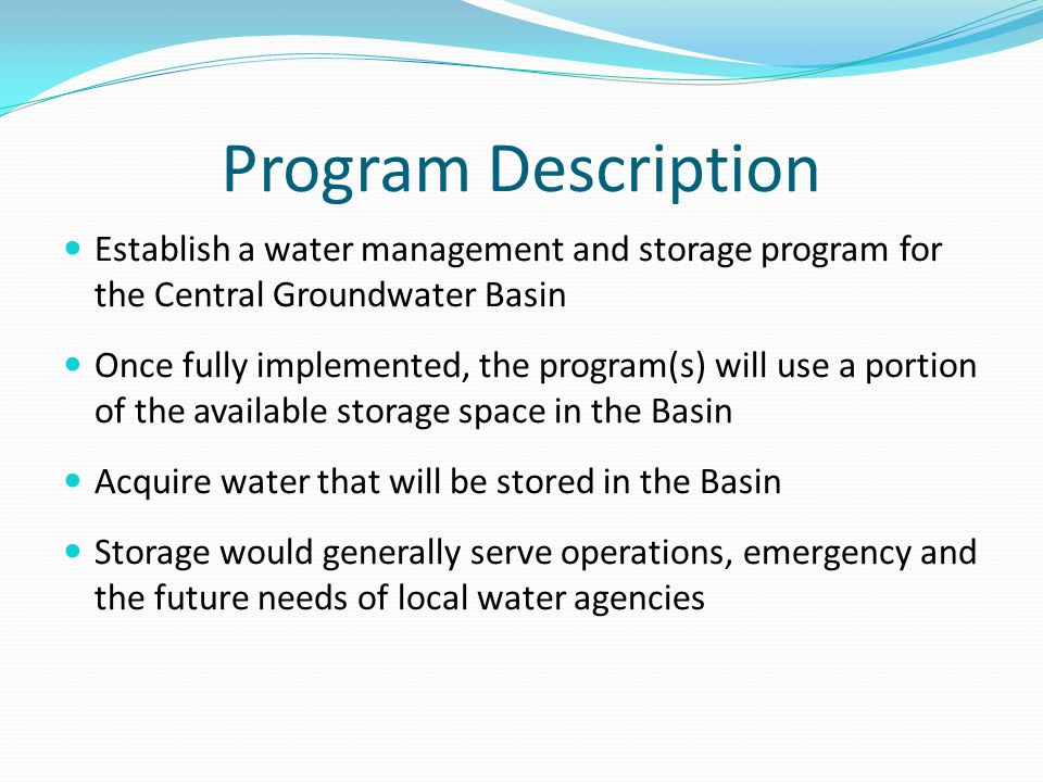 Program Description Establish a water management and storage program for the Central Groundwater Basin Once fully implemented, the program(s) will use a portion of the available storage space in the Basin Acquire water that will be stored in the Basin Storage would generally serve operations, emergency and the future needs of local water agencies