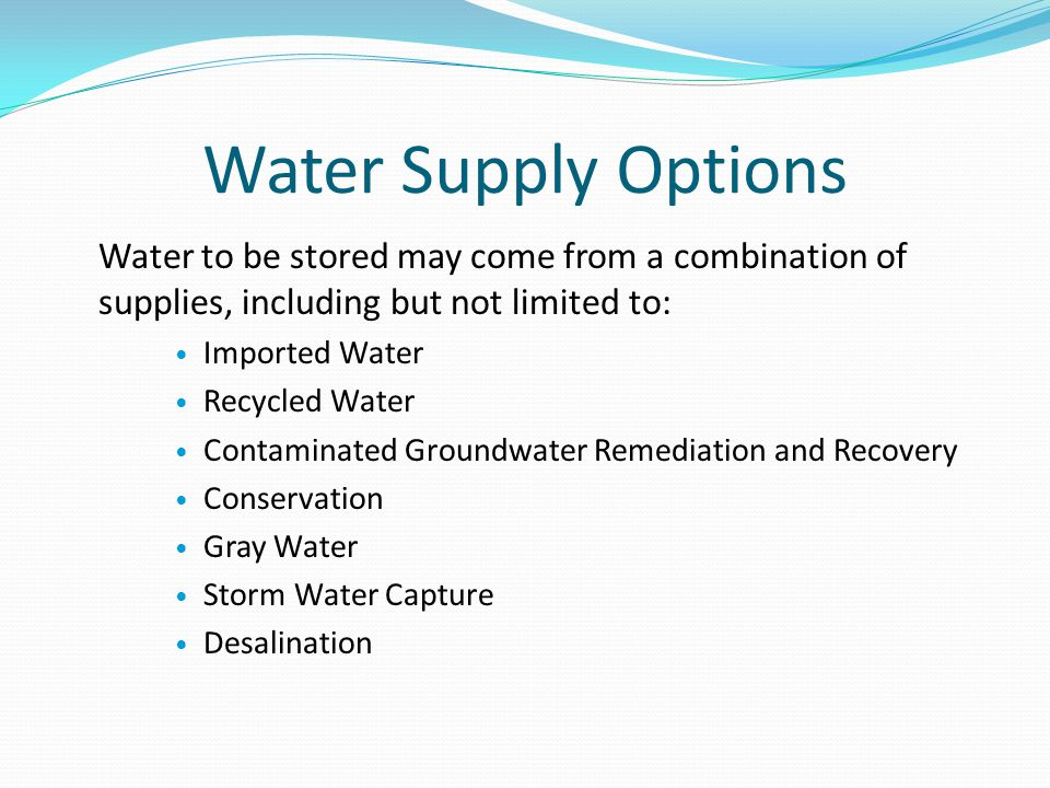 Water Supply Options Water to be stored may come from a combination of supplies, including but not limited to: Imported Water Recycled Water Contaminated Groundwater Remediation and Recovery Conservation Gray Water Storm Water Capture Desalination
