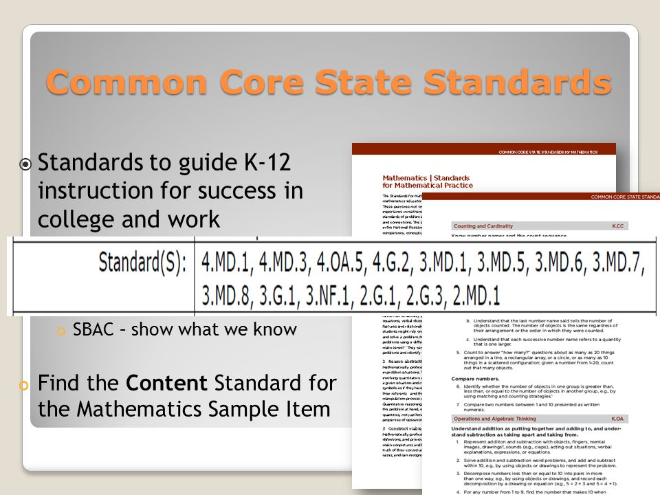 Common Core State Standards  Standards to guide K-12 instruction for success in college and work  Math Standards Practices - how Content – what SBAC – show what we know Find the Content Standard for the Mathematics Sample Item