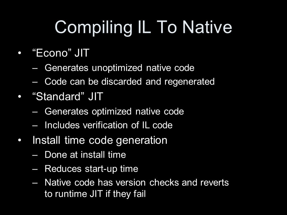 Compiling IL To Native Econo JIT –Generates unoptimized native code –Code can be discarded and regenerated Standard JIT –Generates optimized native code –Includes verification of IL code Install time code generation –Done at install time –Reduces start-up time –Native code has version checks and reverts to runtime JIT if they fail