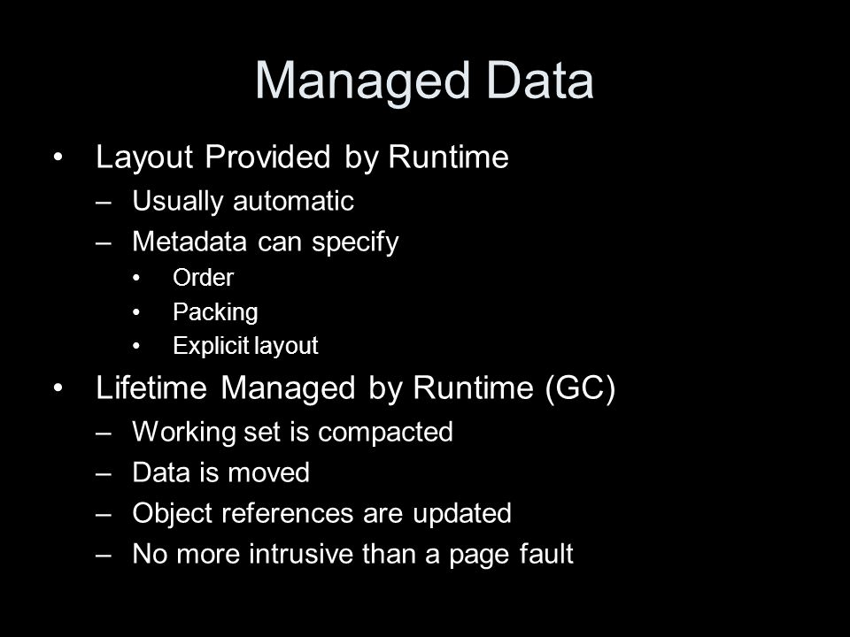 Managed Data Layout Provided by Runtime –Usually automatic –Metadata can specify Order Packing Explicit layout Lifetime Managed by Runtime (GC) –Working set is compacted –Data is moved –Object references are updated –No more intrusive than a page fault