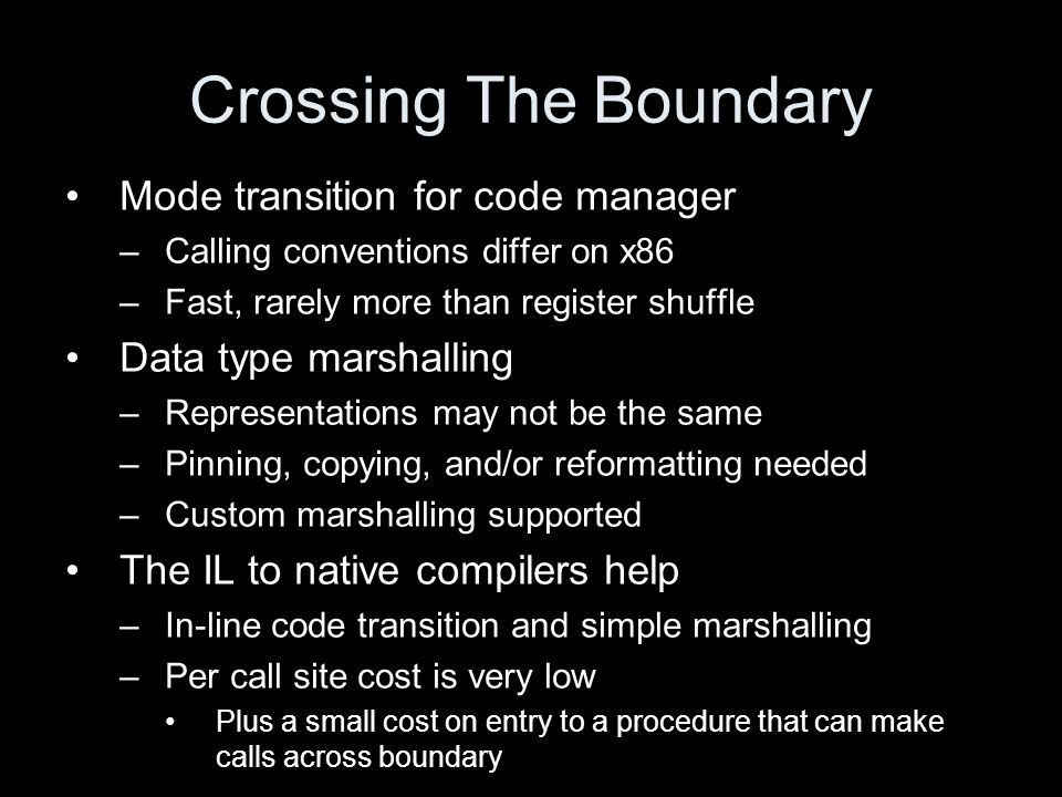 Crossing The Boundary Mode transition for code manager –Calling conventions differ on x86 –Fast, rarely more than register shuffle Data type marshalling –Representations may not be the same –Pinning, copying, and/or reformatting needed –Custom marshalling supported The IL to native compilers help –In-line code transition and simple marshalling –Per call site cost is very low Plus a small cost on entry to a procedure that can make calls across boundary