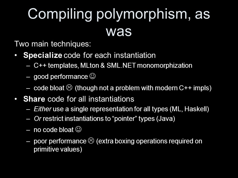 Compiling polymorphism, as was Two main techniques: Specialize code for each instantiation –C++ templates, MLton & SML.NET monomorphization –good performance –code bloat  (though not a problem with modern C++ impls) Share code for all instantiations –Either use a single representation for all types (ML, Haskell) –Or restrict instantiations to pointer types (Java) –no code bloat –poor performance  (extra boxing operations required on primitive values)