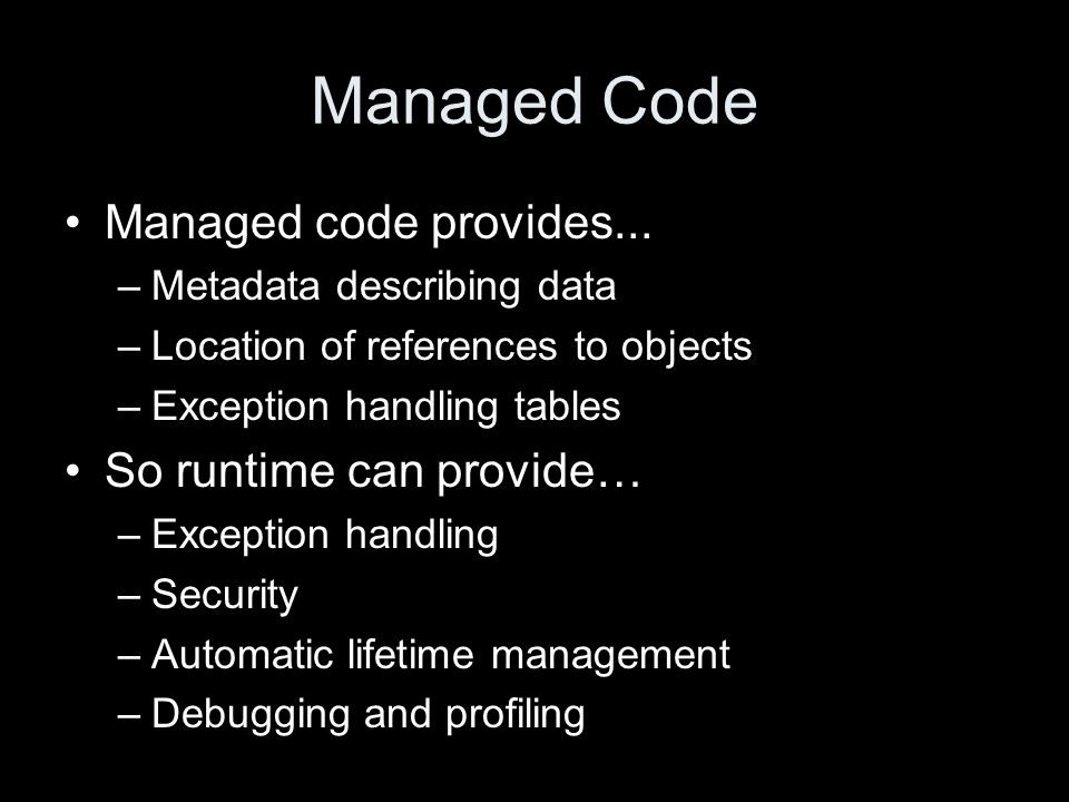 Runtime Control Flow Class Loader IL to native code compiler CPU Security System Code Managers Managed Native Code Assembly First call to method First reference to type Execution Support