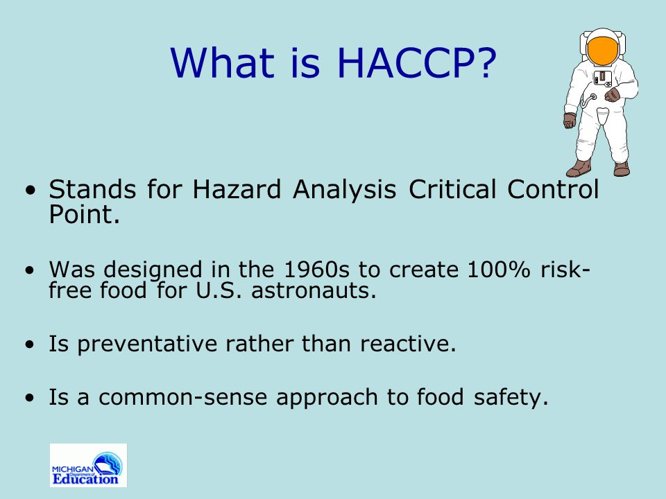 Definitions Hazard Analysis and Critical Control Point (HACCP) A prevention-based food safety program that identifies and monitors specific food safety hazards that can adversely affect the safety of food products by focusing on each step of the food preparation process.