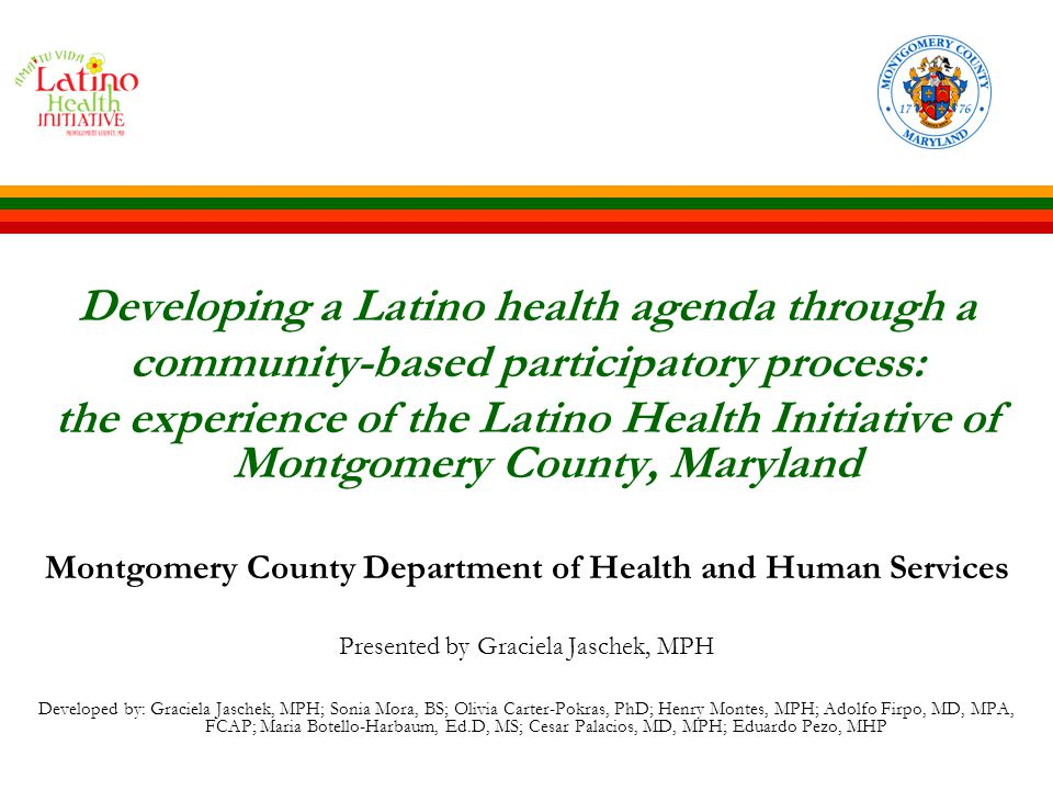 Developing a Latino health agenda through a community-based participatory process: the experience of the Latino Health Initiative of Montgomery County, Maryland Montgomery County Department of Health and Human Services Presented by Graciela Jaschek, MPH Developed by: Graciela Jaschek, MPH; Sonia Mora, BS; Olivia Carter-Pokras, PhD; Henry Montes, MPH; Adolfo Firpo, MD, MPA, FCAP; Maria Botello-Harbaum, Ed.D, MS; Cesar Palacios, MD, MPH; Eduardo Pezo, MHP