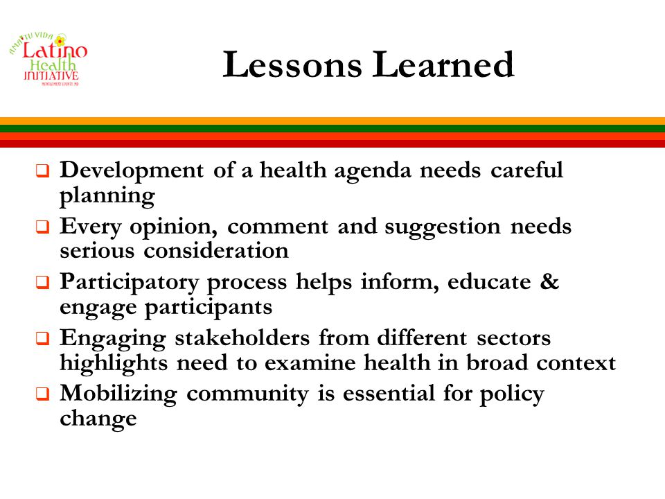 Lessons Learned  Development of a health agenda needs careful planning  Every opinion, comment and suggestion needs serious consideration  Participatory process helps inform, educate & engage participants  Engaging stakeholders from different sectors highlights need to examine health in broad context  Mobilizing community is essential for policy change