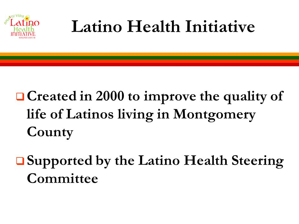 Blueprint for Latino Health Originally published in 2002, was updated in 2006  Includes socio-demographic and health data on Latinos  Defines priority areas to improve the health of Latinos in the County  Provides policy recommendations