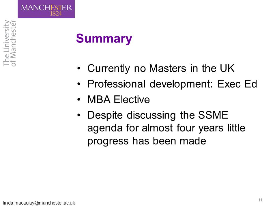 linda.macaulay@manchester.ac.uk 11 Summary Currently no Masters in the UK Professional development: Exec Ed MBA Elective Despite discussing the SSME agenda for almost four years little progress has been made