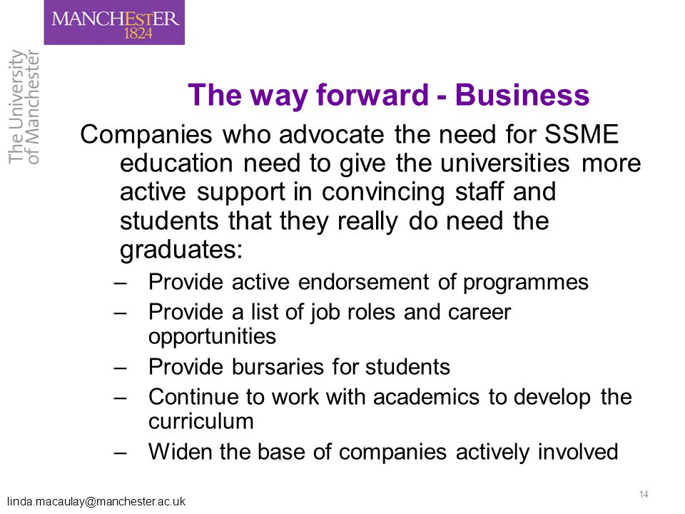 linda.macaulay@manchester.ac.uk 14 The way forward - Business Companies who advocate the need for SSME education need to give the universities more active support in convincing staff and students that they really do need the graduates: –Provide active endorsement of programmes –Provide a list of job roles and career opportunities –Provide bursaries for students –Continue to work with academics to develop the curriculum –Widen the base of companies actively involved