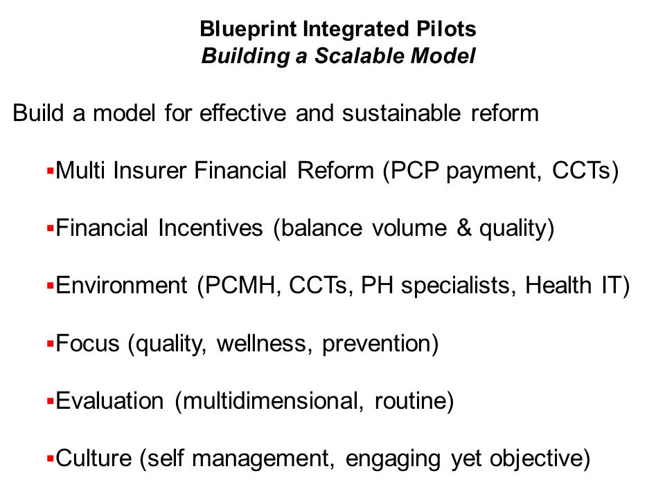Build a model for effective and sustainable reform  Multi Insurer Financial Reform (PCP payment, CCTs)  Financial Incentives (balance volume & quality)  Environment (PCMH, CCTs, PH specialists, Health IT)  Focus (quality, wellness, prevention)  Evaluation (multidimensional, routine)  Culture (self management, engaging yet objective) Blueprint Integrated Pilots Building a Scalable Model